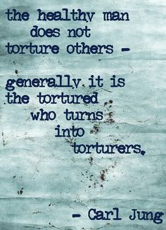 The healthy man does not torture others - generally, it is the tortured who turns into torturers ~ Carl Jung