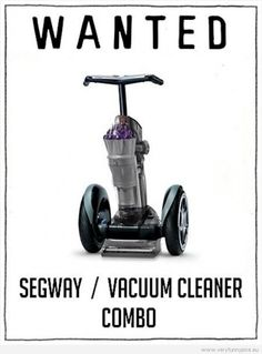 wanted : segway-vacuum combo.....I HATE CLEANING MY HOUSE ANYMORE...OVER IT!