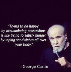 """Wise Quotes From George Carlin: """"Trying to be happy by accumulating possessions is like trying to satisfy hunger by taping sandwiches all over your body."""""""