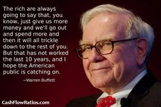 The rich are always going to say that, you know, just give us more money and we'll go out and spend more and then it will all trickle down to the rest of you. But that has not worked the last 10 years, and I hope the American public is catching on.  - Warren Buffett
