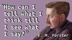 """""""How can I tell what I think till I see what I say?"""" —E. M. Forster,Aspects of the Novel"""