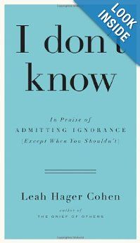 I don't know: In Praise of Admitting Ignorance (Except When You Shouldn't): Leah Hager Cohen: 9781594632396: Amazon.com: Books