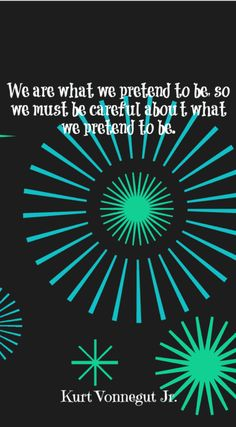We are what we pretend to be, so we must be careful about what we pretend to be. – Kurt Vonnegut Jr.