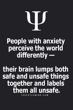 people with anxiety perceive the world differently - their brain lumps both safe and unsafe things together and labels them all unsafe.