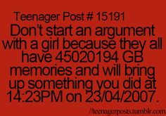 This is soooo true. Our minds have awesome power that boys don't have. So Ya, don't start a fight with any girl. Actually do it, cause I would want to see u get beat up by a girl.