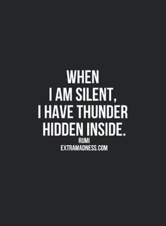 When I am silent, I have thunder hidden inside....Choose to be silent , work in silence, do not divulge your dreams until they become reality. People tend to like to steal thunder which kills your inspiration.