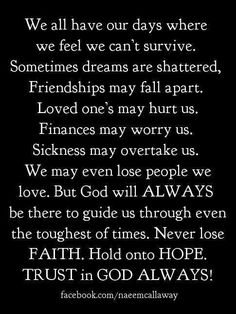 We all have our days where we feel we can't survive.  Sometimes dreams are shattered. Friendships may fall apart.  Loved ones may hurt us.  Finances may worry us.  Sickness may overtake us.  We may even lose people we love.  But God will always be there tonguide us through even the toughest of times.  Never lose faith.  Hold onto hopd.  Trust in God always.