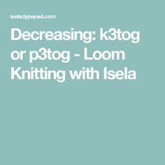 Decreasing: k3tog or p3tog - Loom Knitting with Isela