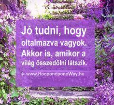 Hálát adok a mai napért. Jó tudni, hogy oltalmazva vagyok. Akkor is, amikor a világ összedőlni látszik. Mert akkor elképzelem, hogy mi lesz, ha... Nincs vele dolgom. Nem kell elképzelnem. Mert a valóság előre elképzelhetetlen. Így szeretlek, Élet! Köszönöm. Szeretlek 💜 ⚜ Ho'oponoponoWay Magyarország ⚜ www.HooponoponoWay.hu