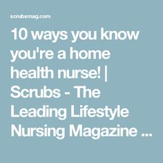 10 ways you know you're a home health nurse! | Scrubs - The Leading Lifestyle Nursing Magazine Featuring Inspirational and Informational Nursing Articles