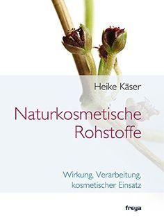 Naturkosmetische Rohstoffe: Wirkung, Verarbeitung, kosmetischer Einsatz: Amazon.de: Heike Käser: Bücher