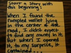 Start a story with this beginning:    When I found the rumpled wallet lying in the center of the road, I didn't expect to find any money in it. But when I opened it, to my surprise, it contained...