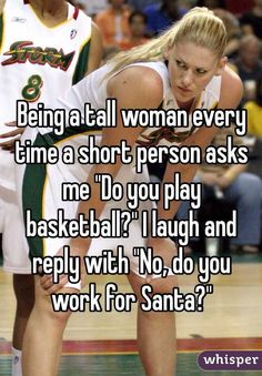 """"""" Being a tall woman every time a short person asks me """"Do you play basketball?"""" I laugh and reply with """"No, do you work for Santa?"""""""""""