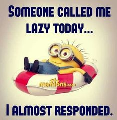 SOMEONE CALLED ME LAZY TODAY.... I ALMOST RESPONDED!!!!