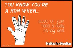 You Know You're A Mom When . . . poop on your hand is really no big deal.  Disturbing and true.