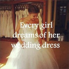 Every girl dreams of her wedding dress. :)