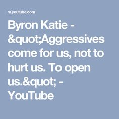 """Byron Katie  - """"Aggressives come for us, not to hurt us. To open us."""" - YouTube"""