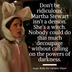 Don't be ridiculous. Martha Stewart isn't a demon. #Anya #Buffy | 6 Canceled TV Shows That Will Never Let Me Down (Quotes) #streamteam