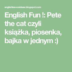 English Fun !: Pete the cat  czyli książka, piosenka, bajka w jednym :)