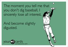 The moment you tell me that you don't dig baseball, I sincerely lose all interest. And become slightly digusted.
