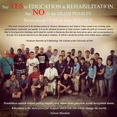 Say yes to Education & Rehabilitation and NO to the death penalty in Indonesia. 14 people were shot through their hearts in 2015 with 6 on Jan18 & 8 on April 29th. Indonesia plans at least 50-60 more executions for this year. This has got to stop!