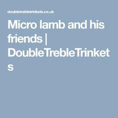 Micro lamb and his friends   DoubleTrebleTrinkets