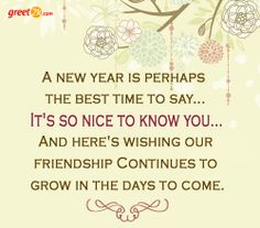 A new year is perhaps the best time to say... It's so nice to know you... And here's wishing our friendship Continues to grow in the days to come.
