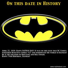 April 25, 1939: Happy BATMAN DAY! It was on this date that DC Comics published Detective Comics #27 and introduced the world to Batman! He is the creation of Bob Kane and Bill Finger. Happy 74th Birthday, Batman! www.facebook.com/myfivebest