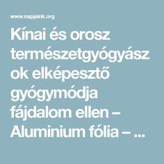 Kínai és orosz természetgyógyászok elképesztő gyógymódja fájdalom ellen – Aluminium fólia – Napjaink
