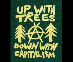 up with trees. down with capitalism.