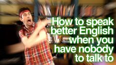 How to speak better English when you have nobody to talk to – learn Engl...