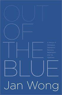 Out of the Blue: A Memoir of Workplace Depression, Recovery, Redemption, and Yes, Happiness  by Jan Wong