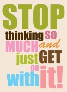 stop THINKING so much... OMG, I think this was written for ME.