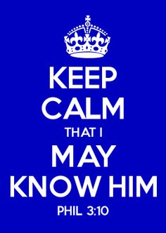 KEEP CALM THAT I MAY KNOW HIM PHIL 3:10