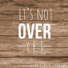 It's Not Over Yet; For King & Country