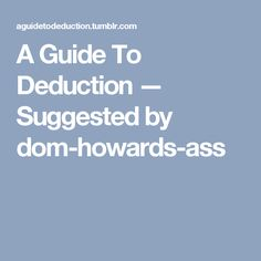 A Guide To Deduction — Suggested by   dom-howards-ass