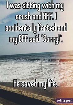 """""""I was sitting with my crush and BFF. I accidentally farted and my BFF said """"Sorry!"""".    He saved my life."""""""