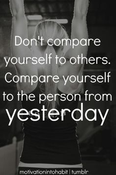 Don't compare yourself to others.  Compare yourself to the person from yesterday!