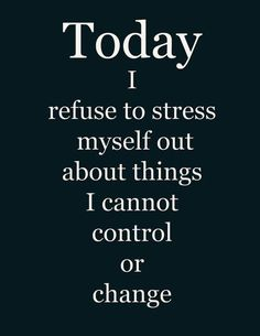 Today I refuse to stress myself out about things I cannot control or change. Picture Quote #1