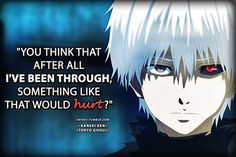 """You think that after all I've been through something like that would hurt?"" -Kaneki Ken (Tokyo Ghoul)"