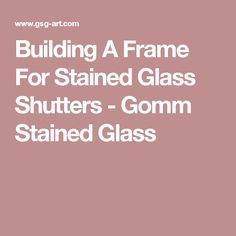 Building A Frame For Stained Glass Shutters - Gomm Stained Glass