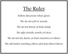 These are the rules I have for my 6 year old and toddler. Easy simple and read daily to remind them what is expected.
