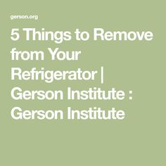 5 Things to Remove from Your Refrigerator | Gerson Institute : Gerson Institute