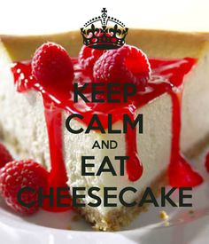 KEEP CALM AND EAT CHEESECAKE - I actually don't like cheesecake, so this is for all that does!