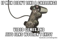 If men didn't like a challenge, video games and jet fans wouldn't exist. #datingrules