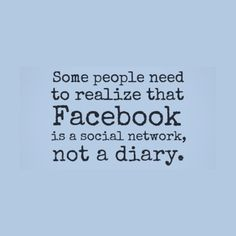 Some people need to realize that Facebook is a social network, not a diary. Funny Sarcastic Come Back Quotes For Your Facebook Friends And Enemies smartphone youtube stupid message status instagram facebook twitter pinterest