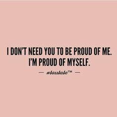 I don't need you to be proud of me. I'm proud of myself.