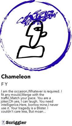 Chameleon by F Y https://scriggler.com/detailPost/story/46125 I am the occasion,Whatever is required. I fit any mould,Merge with the traffic,Match your pace. You are a joker,Oh yes, I can laugh. You need intelligence,Here, borrow mine,I never use it. Your tragedy is a Blister. I couldn't care less, But moan...