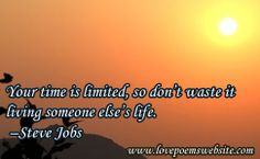 Your time is limited, so don't waste it living someone else's life.  –Steve Jobs  For more poems visit: www.lovepoemswebsite.com