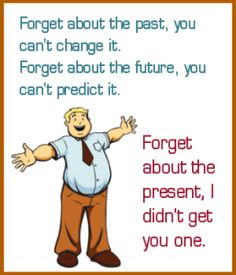 Forget about the past, the future and the present